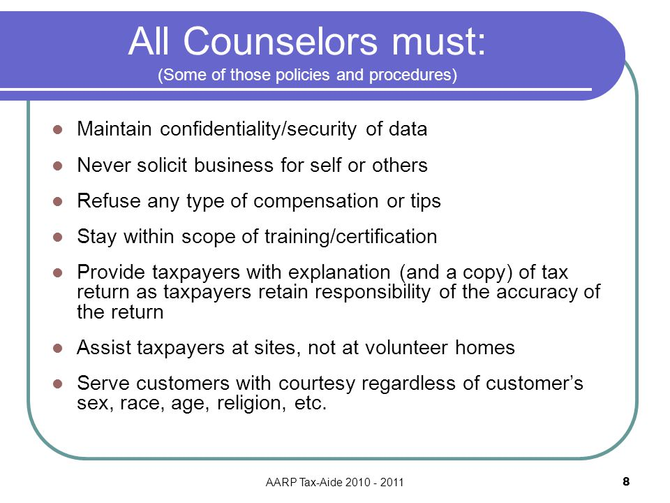 AARP Tax-Aide 2010 - 2011 8 All Counselors must: (Some of those policies and procedures) Maintain confidentiality/security of data Never solicit business for self or others Refuse any type of compensation or tips Stay within scope of training/certification Provide taxpayers with explanation (and a copy) of tax return as taxpayers retain responsibility of the accuracy of the return Assist taxpayers at sites, not at volunteer homes Serve customers with courtesy regardless of customer's sex, race, age, religion, etc.