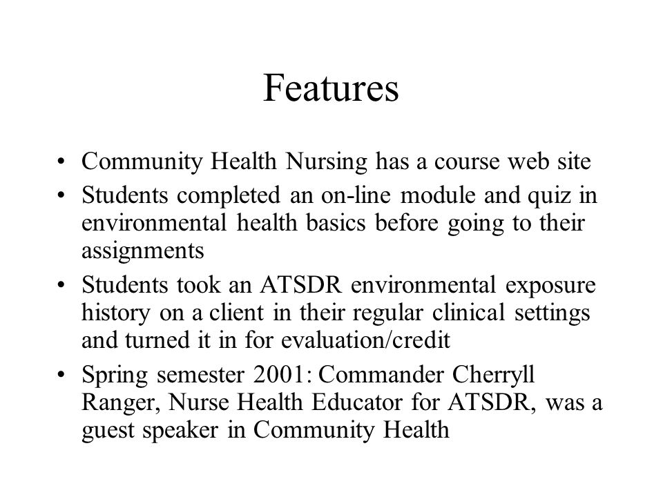 Features Community Health Nursing has a course web site Students completed an on-line module and quiz in environmental health basics before going to their assignments Students took an ATSDR environmental exposure history on a client in their regular clinical settings and turned it in for evaluation/credit Spring semester 2001: Commander Cherryll Ranger, Nurse Health Educator for ATSDR, was a guest speaker in Community Health