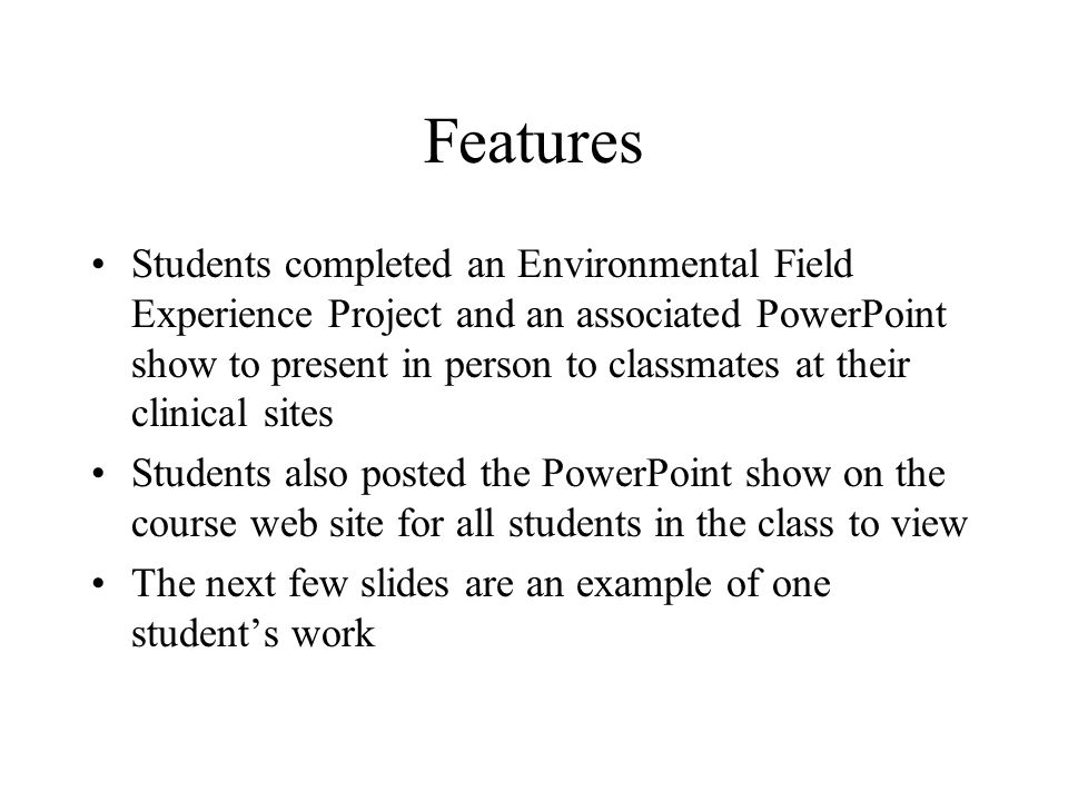 Features Students completed an Environmental Field Experience Project and an associated PowerPoint show to present in person to classmates at their clinical sites Students also posted the PowerPoint show on the course web site for all students in the class to view The next few slides are an example of one student's work