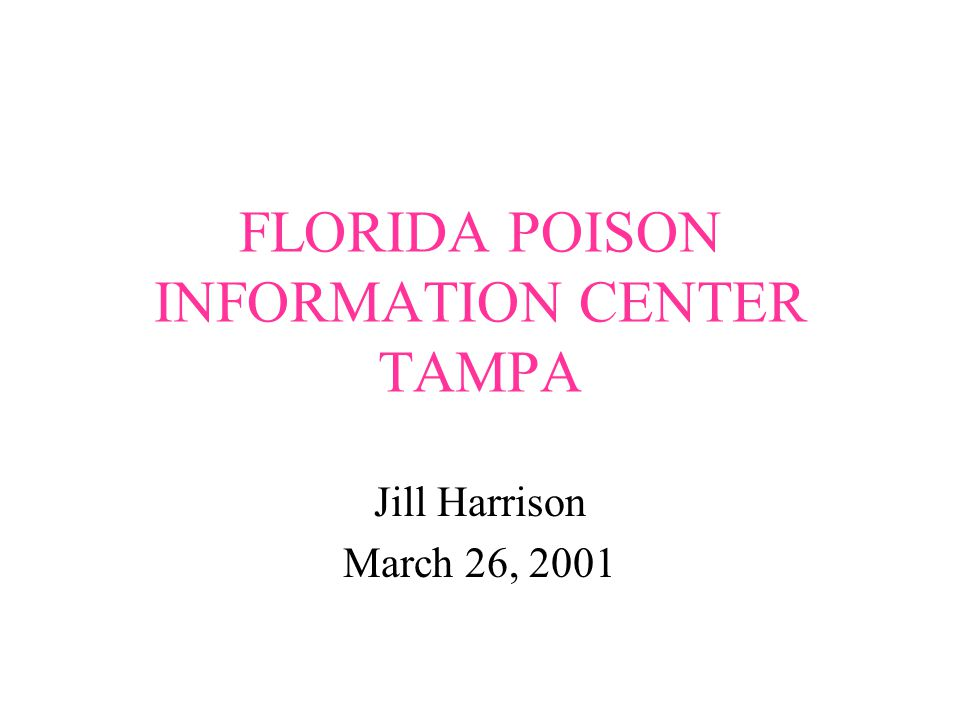FLORIDA POISON INFORMATION CENTER TAMPA Jill Harrison March 26, 2001