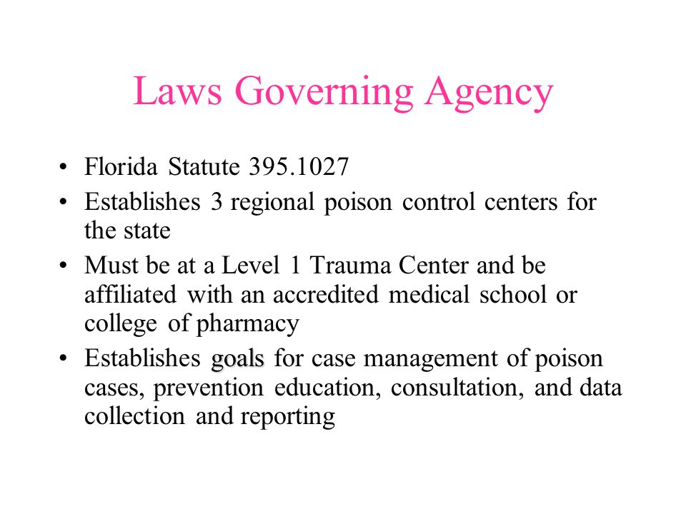 Laws Governing Agency Florida Statute 395.1027 Establishes 3 regional poison control centers for the state Must be at a Level 1 Trauma Center and be affiliated with an accredited medical school or college of pharmacy goalsEstablishes goals for case management of poison cases, prevention education, consultation, and data collection and reporting