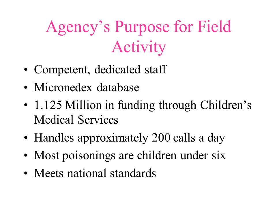 Agency's Purpose for Field Activity Competent, dedicated staff Micronedex database 1.125 Million in funding through Children's Medical Services Handles approximately 200 calls a day Most poisonings are children under six Meets national standards