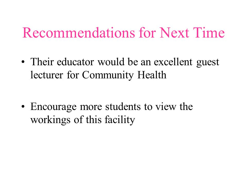 Recommendations for Next Time Their educator would be an excellent guest lecturer for Community Health Encourage more students to view the workings of this facility