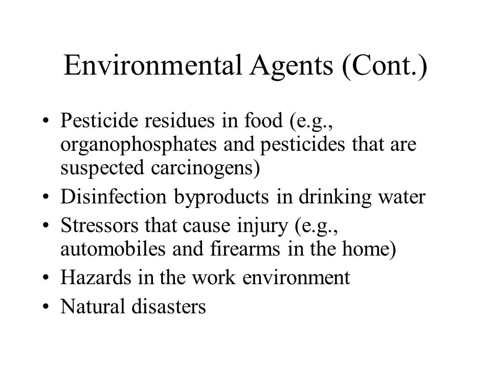 Environmental Agents (Cont.) Pesticide residues in food (e.g., organophosphates and pesticides that are suspected carcinogens) Disinfection byproducts in drinking water Stressors that cause injury (e.g., automobiles and firearms in the home) Hazards in the work environment Natural disasters