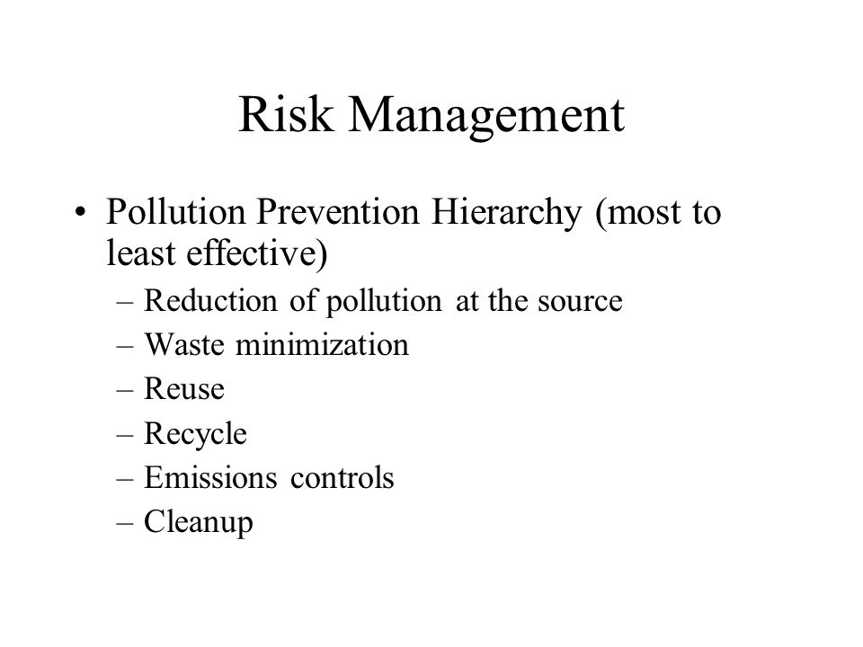 Risk Management Pollution Prevention Hierarchy (most to least effective) –Reduction of pollution at the source –Waste minimization –Reuse –Recycle –Emissions controls –Cleanup