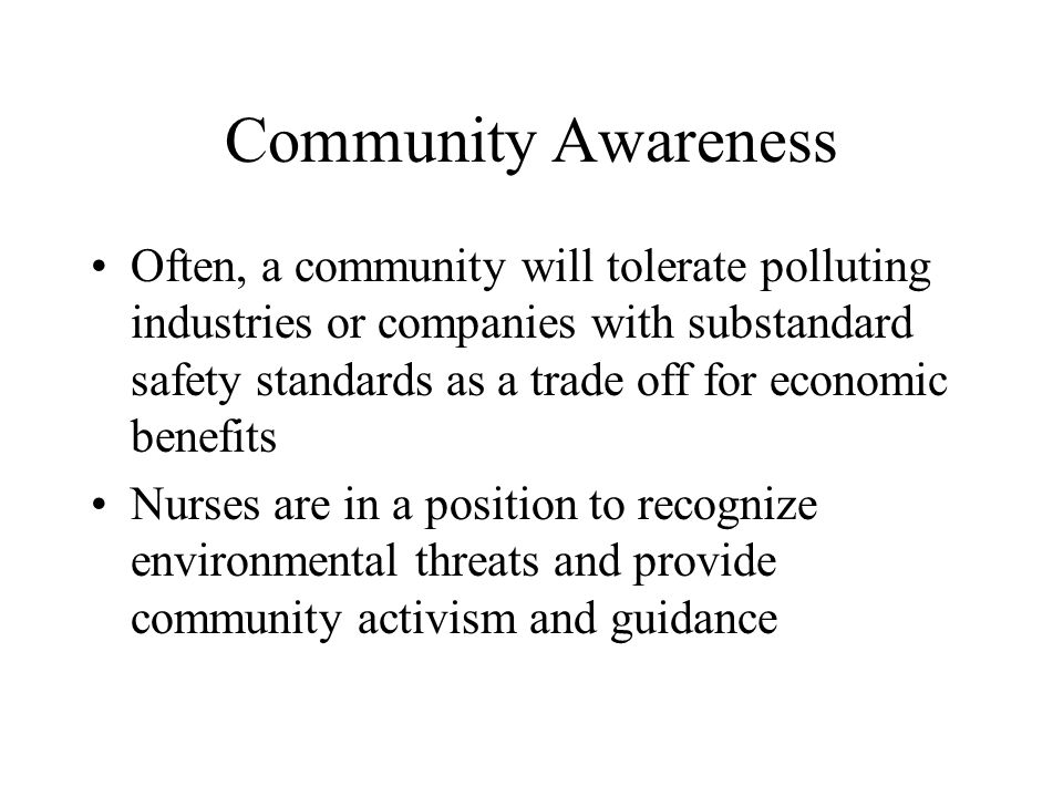 Community Awareness Often, a community will tolerate polluting industries or companies with substandard safety standards as a trade off for economic benefits Nurses are in a position to recognize environmental threats and provide community activism and guidance
