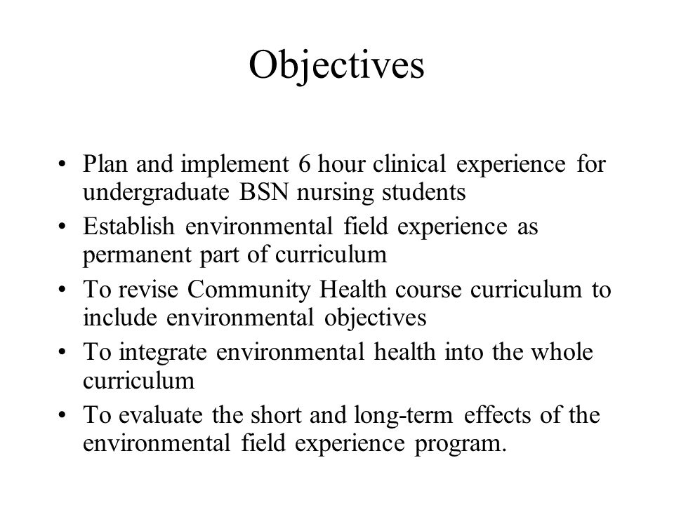 Objectives Plan and implement 6 hour clinical experience for undergraduate BSN nursing students Establish environmental field experience as permanent part of curriculum To revise Community Health course curriculum to include environmental objectives To integrate environmental health into the whole curriculum To evaluate the short and long-term effects of the environmental field experience program.