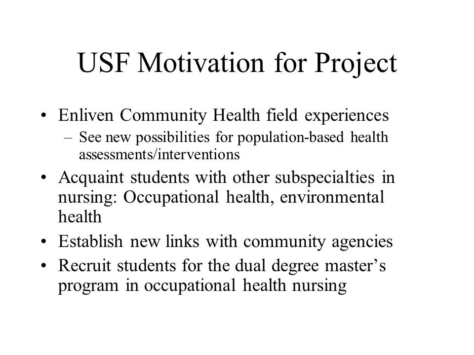 USF Motivation for Project Enliven Community Health field experiences –See new possibilities for population-based health assessments/interventions Acquaint students with other subspecialties in nursing: Occupational health, environmental health Establish new links with community agencies Recruit students for the dual degree master's program in occupational health nursing