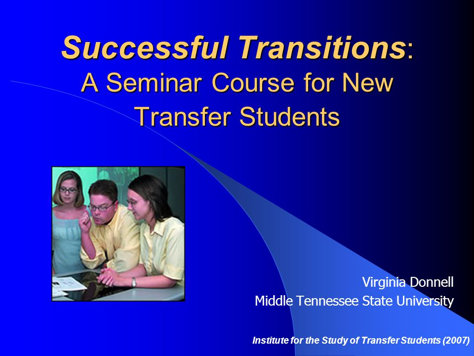 Successful Transitions : A Seminar Course for New Transfer Students Virginia Donnell Middle Tennessee State University Institute for the Study of Transfer Students (2007)