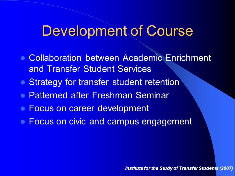 Development of Course Collaboration between Academic Enrichment and Transfer Student Services Strategy for transfer student retention Patterned after Freshman Seminar Focus on career development Focus on civic and campus engagement Institute for the Study of Transfer Students (2007)