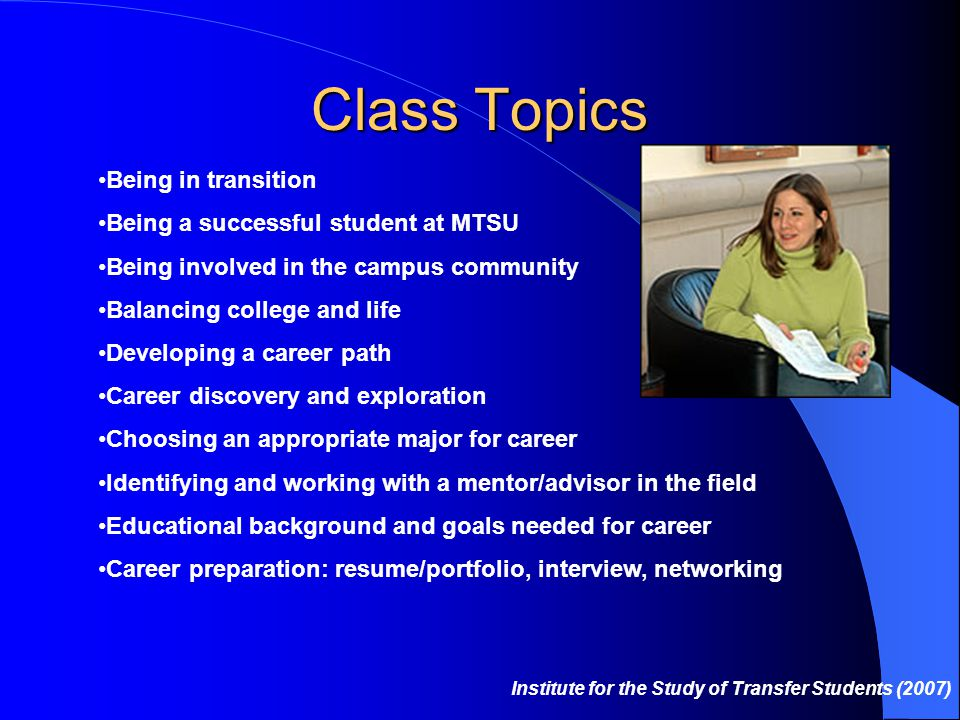 Class Topics Being in transition Being a successful student at MTSU Being involved in the campus community Balancing college and life Developing a career path Career discovery and exploration Choosing an appropriate major for career Identifying and working with a mentor/advisor in the field Educational background and goals needed for career Career preparation: resume/portfolio, interview, networking Institute for the Study of Transfer Students (2007)