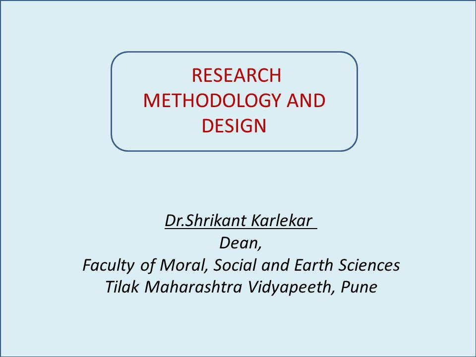 RESEARCH METHODOLOGY AND DESIGN Dr.Shrikant Karlekar Dean, Faculty of Moral, Social and Earth Sciences Tilak Maharashtra Vidyapeeth, Pune