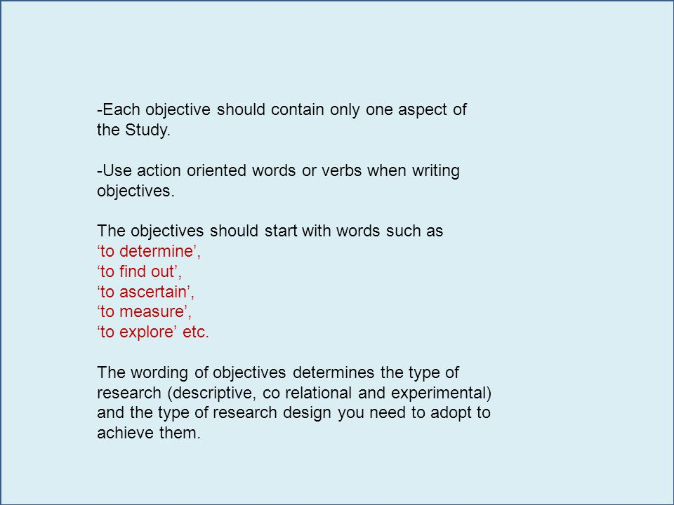 -Each objective should contain only one aspect of the Study. -Use action oriented words or verbs when writing objectives. The objectives should start