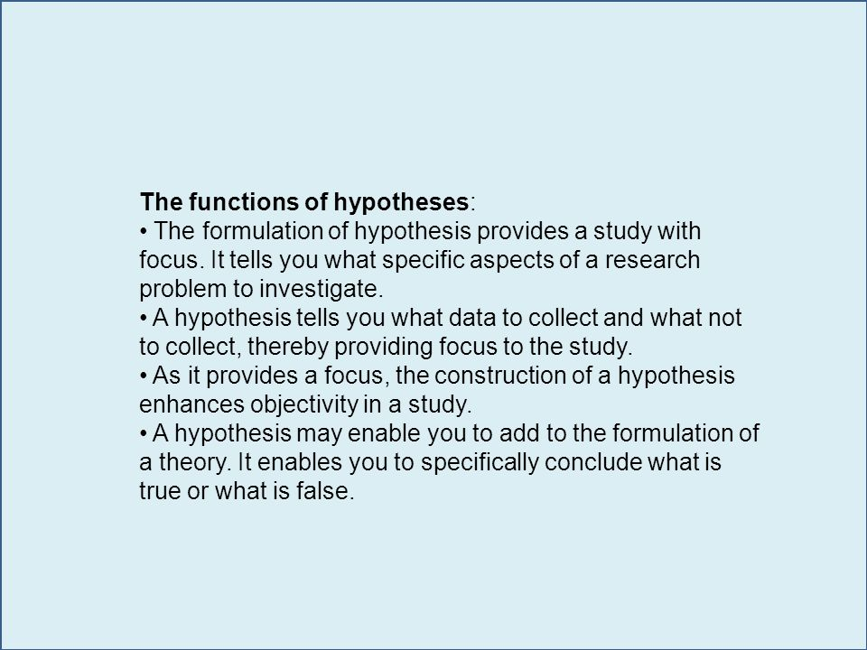 The functions of hypotheses: The formulation of hypothesis provides a study with focus.