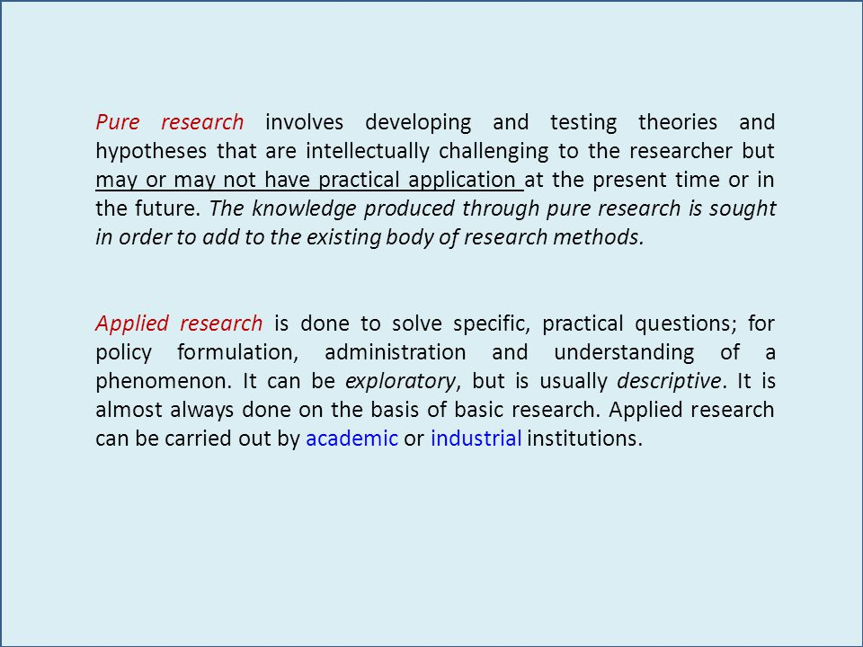 Pure research involves developing and testing theories and hypotheses that are intellectually challenging to the researcher but may or may not have practical application at the present time or in the future.