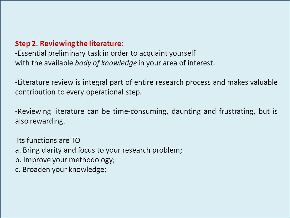 Step 2. Reviewing the literature: -Essential preliminary task in order to acquaint yourself with the available body of knowledge in your area of inter