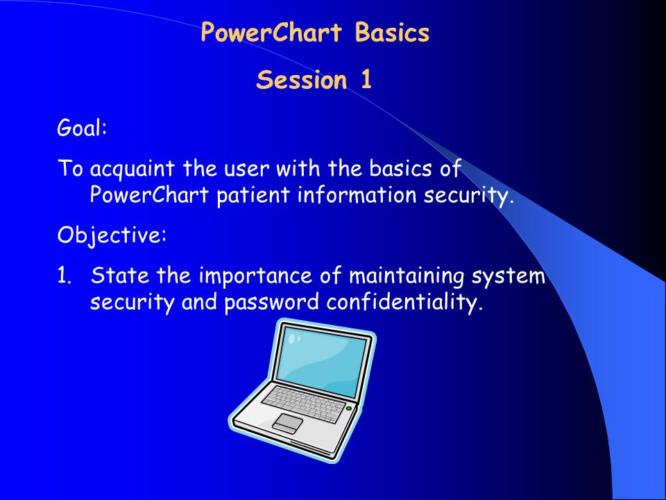 Goal: To acquaint the user with the basics of PowerChart patient information security.