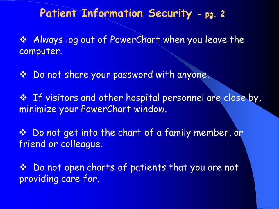Patient Information Security - pg. 2  Always log out of PowerChart when you leave the computer.