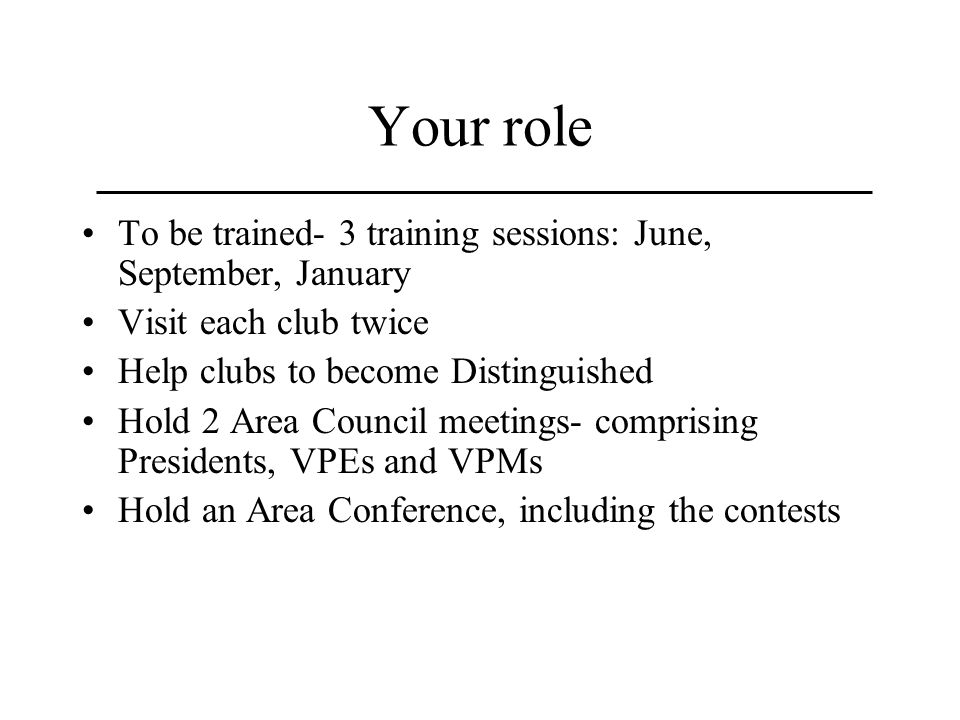 Your role To be trained- 3 training sessions: June, September, January Visit each club twice Help clubs to become Distinguished Hold 2 Area Council meetings- comprising Presidents, VPEs and VPMs Hold an Area Conference, including the contests