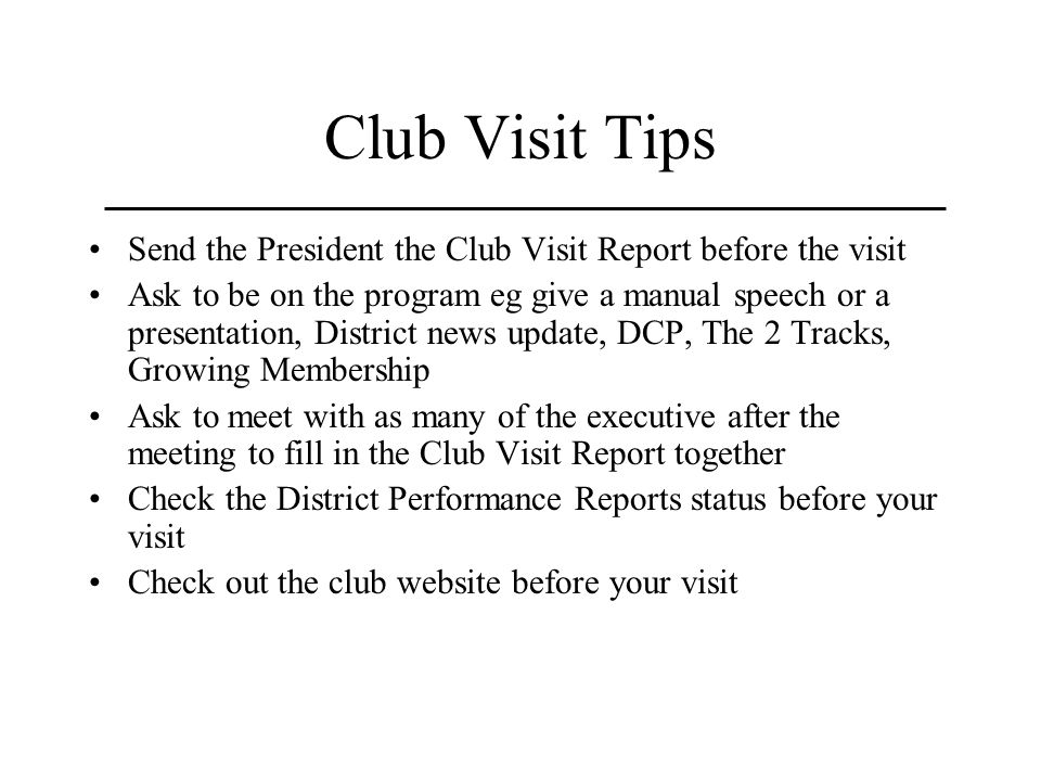 Club Visit Tips Send the President the Club Visit Report before the visit Ask to be on the program eg give a manual speech or a presentation, District news update, DCP, The 2 Tracks, Growing Membership Ask to meet with as many of the executive after the meeting to fill in the Club Visit Report together Check the District Performance Reports status before your visit Check out the club website before your visit