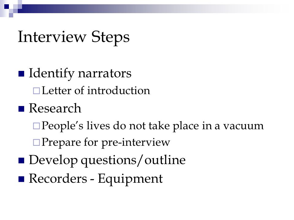 Interview Steps Identify narrators  Letter of introduction Research  People's lives do not take place in a vacuum  Prepare for pre-interview Develop questions/outline Recorders - Equipment