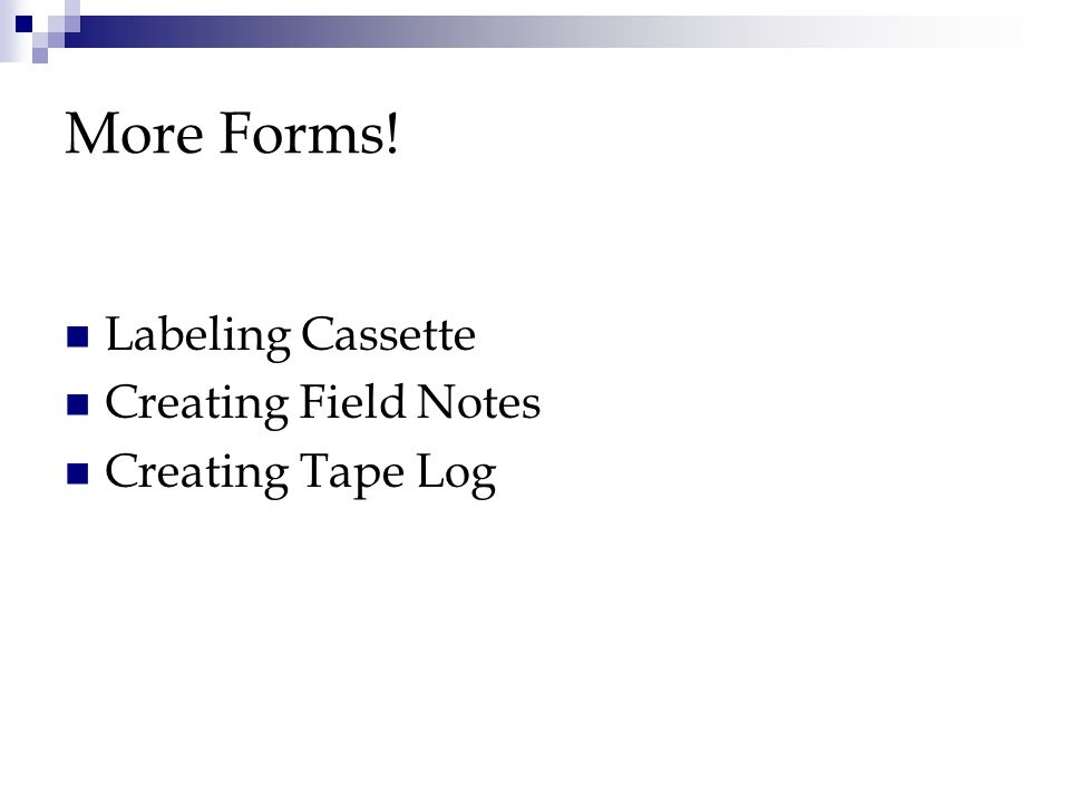 More Forms! Labeling Cassette Creating Field Notes Creating Tape Log
