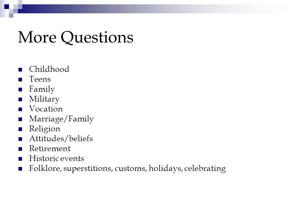 More Questions Childhood Teens Family Military Vocation Marriage/Family Religion Attitudes/beliefs Retirement Historic events Folklore, superstitions, customs, holidays, celebrating