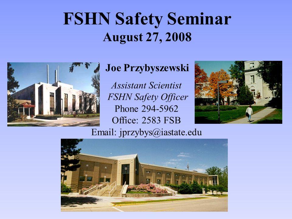 FSHN Safety Seminar August 27, 2008 Joe Przybyszewski Assistant Scientist FSHN Safety Officer Phone 294-5962 Office: 2583 FSB Email: jprzybys@iastate.