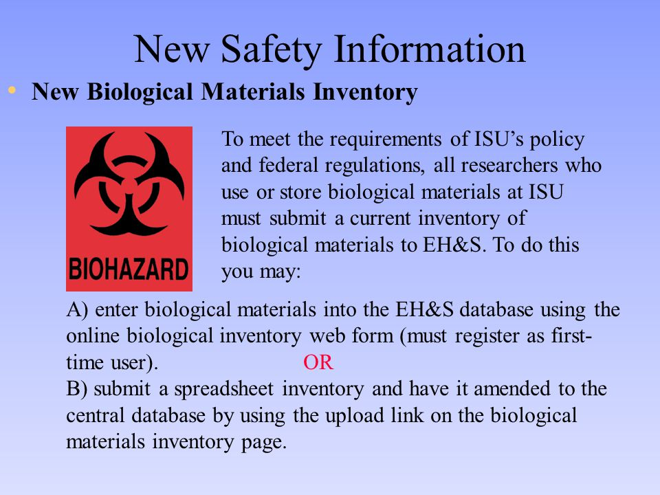 New Safety Information New Biological Materials Inventory To meet the requirements of ISU's policy and federal regulations, all researchers who use or store biological materials at ISU must submit a current inventory of biological materials to EH&S.