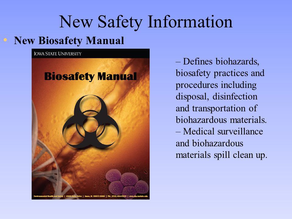 New Safety Information New Biosafety Manual – Defines biohazards, biosafety practices and procedures including disposal, disinfection and transportation of biohazardous materials.