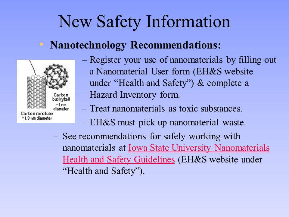New Safety Information Nanotechnology Recommendations: –Register your use of nanomaterials by filling out a Nanomaterial User form (EH&S website under Health and Safety ) & complete a Hazard Inventory form.