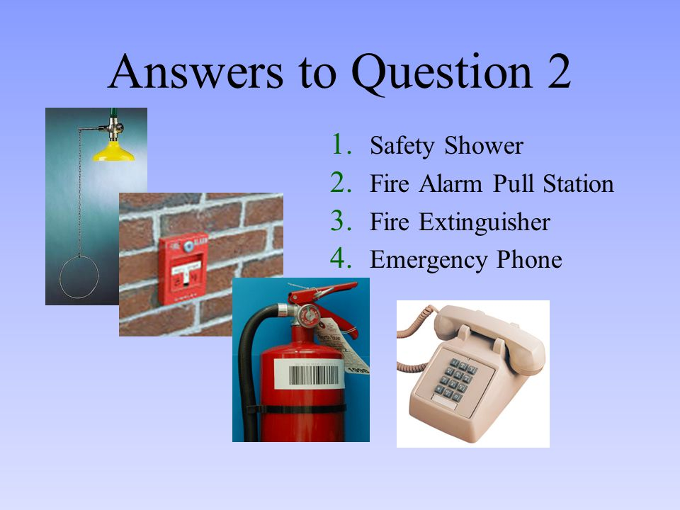 Answers to Question 2 1.Safety Shower 2. Fire Alarm Pull Station 3.