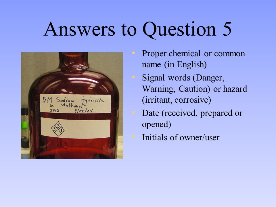 Answers to Question 5 Proper chemical or common name (in English) Signal words (Danger, Warning, Caution) or hazard (irritant, corrosive) Date (received, prepared or opened) Initials of owner/user