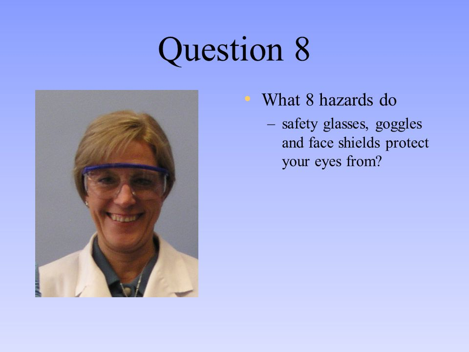 Question 8 What 8 hazards do –safety glasses, goggles and face shields protect your eyes from?