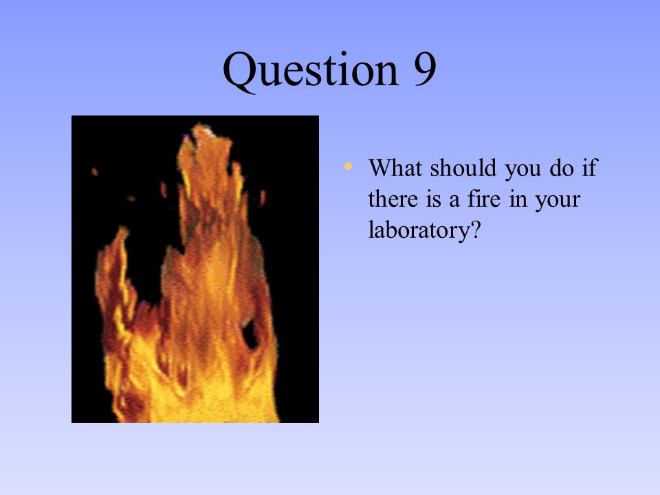 Question 9 What should you do if there is a fire in your laboratory?