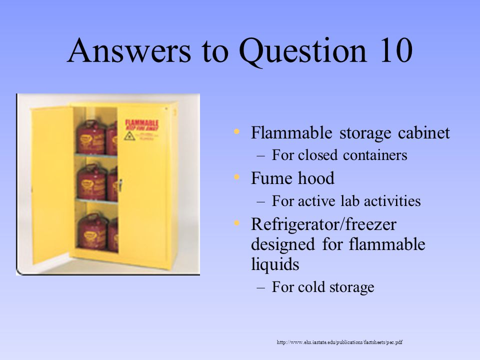 Answers to Question 10 Flammable storage cabinet –For closed containers Fume hood –For active lab activities Refrigerator/freezer designed for flammable liquids –For cold storage http://www.ehs.iastate.edu/publications/factsheets/pec.pdf