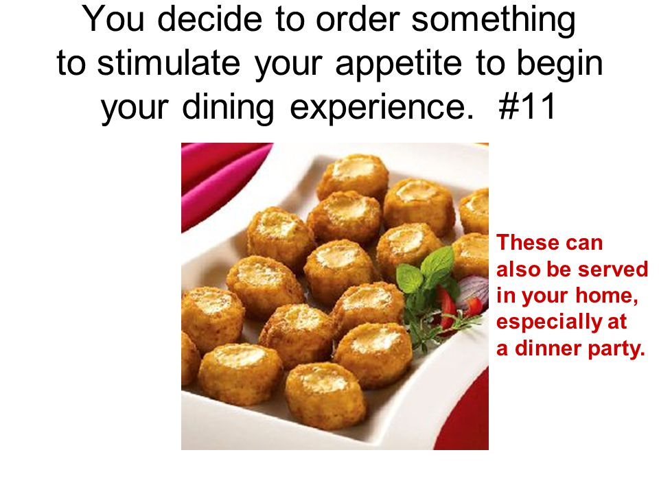 You decide to order something to stimulate your appetite to begin your dining experience. #11 These can also be served in your home, especially at a d