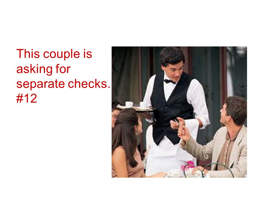 This couple is asking for separate checks. #12