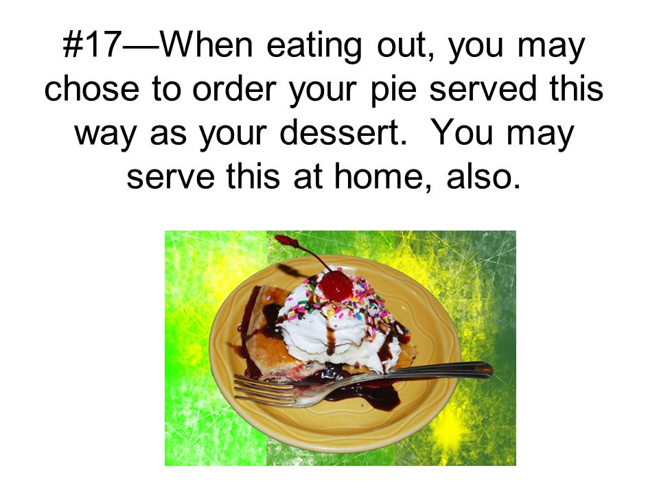 #17—When eating out, you may chose to order your pie served this way as your dessert. You may serve this at home, also.