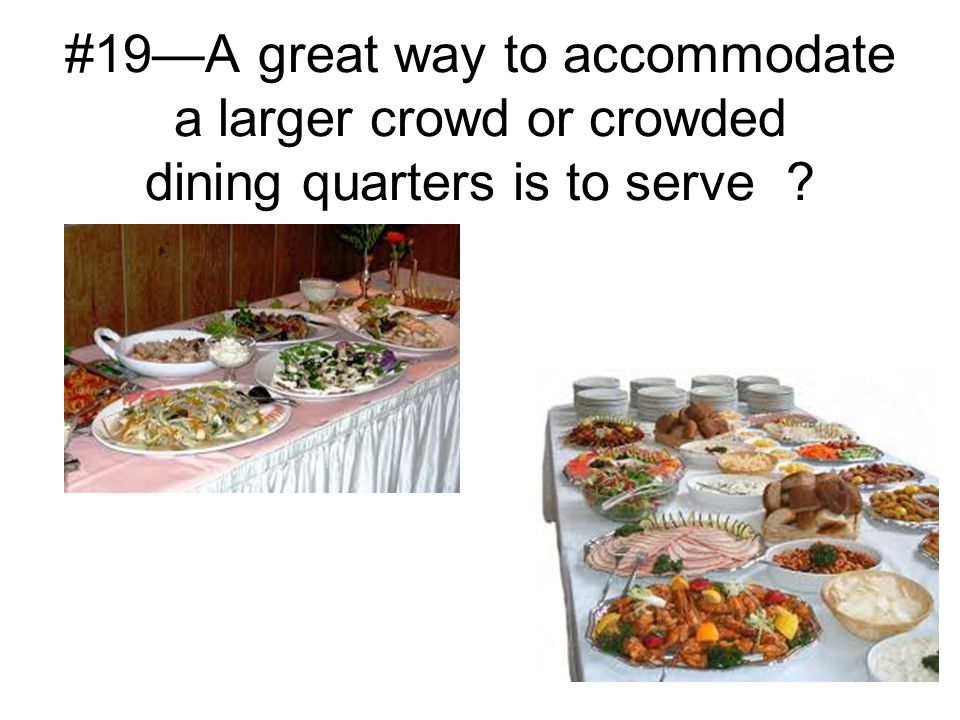 #19—A great way to accommodate a larger crowd or crowded dining quarters is to serve ?