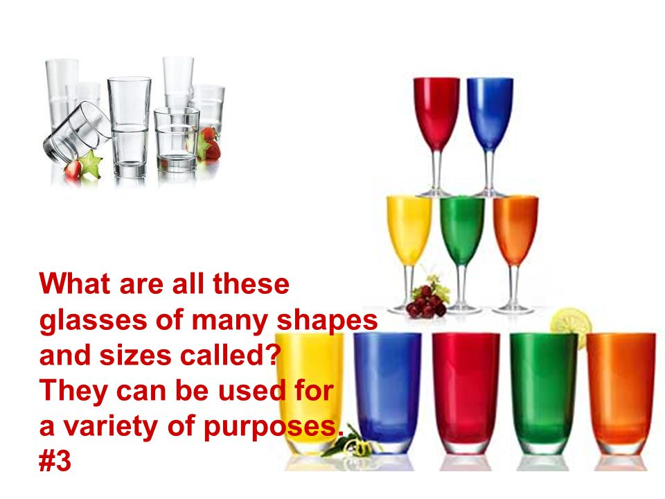 What are all these glasses of many shapes and sizes called? They can be used for a variety of purposes. #3