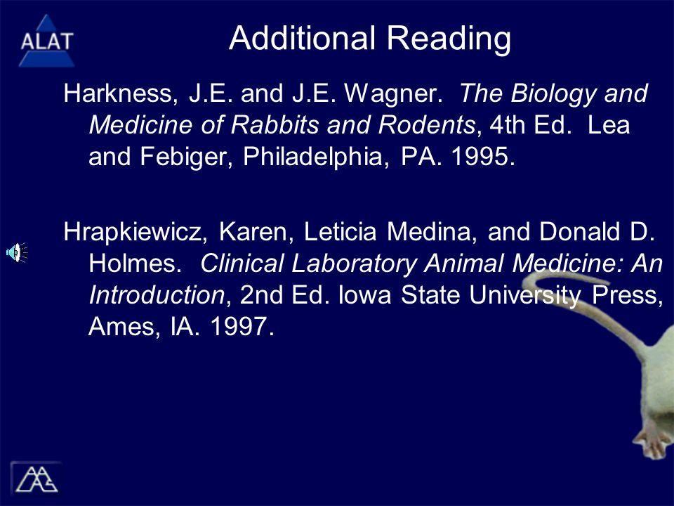 Additional Reading Harkness, J.E. and J.E. Wagner. The Biology and Medicine of Rabbits and Rodents, 4th Ed. Lea and Febiger, Philadelphia, PA. 1995. H