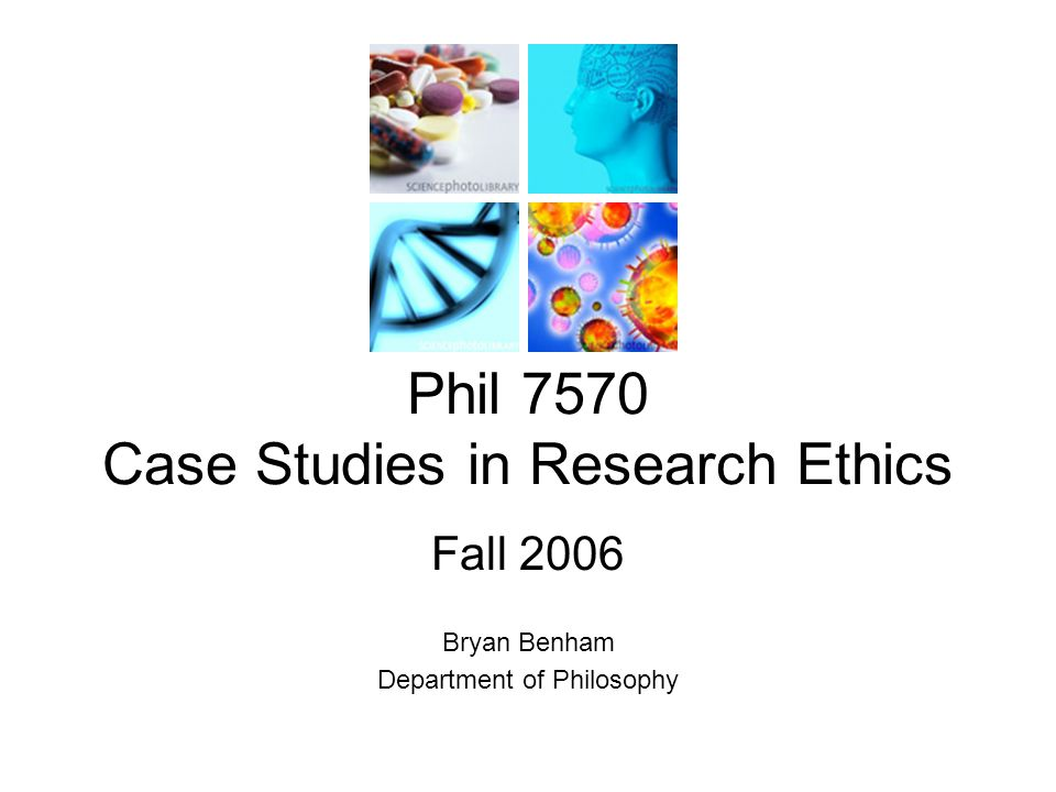 Phil 7570 Case Studies in Research Ethics Fall 2006 Bryan Benham Department of Philosophy