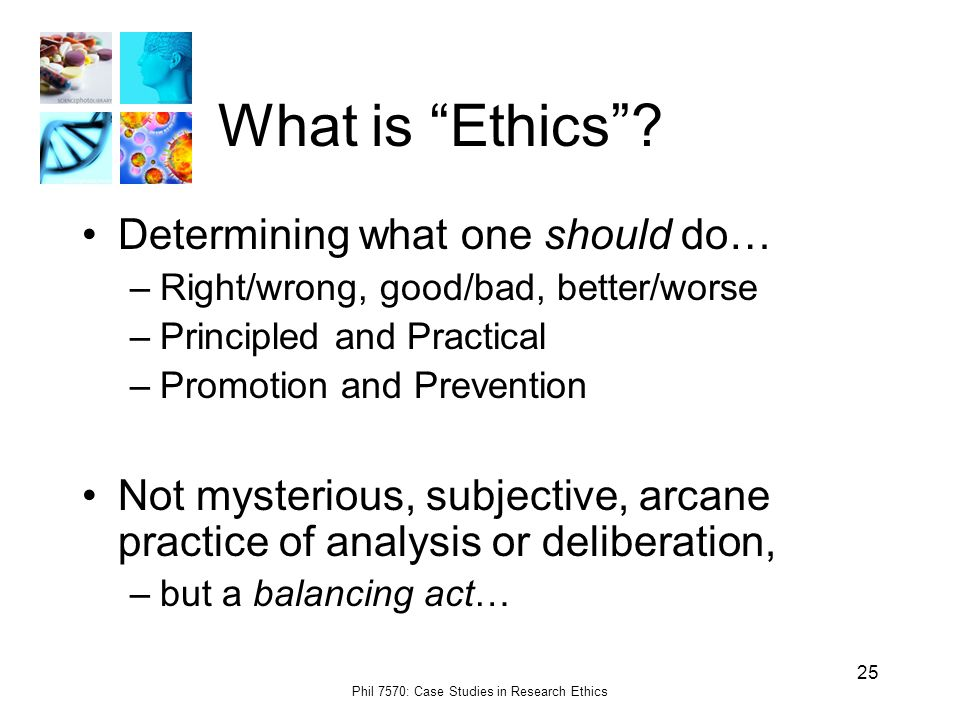 Phil 7570: Case Studies in Research Ethics 25 What is Ethics .