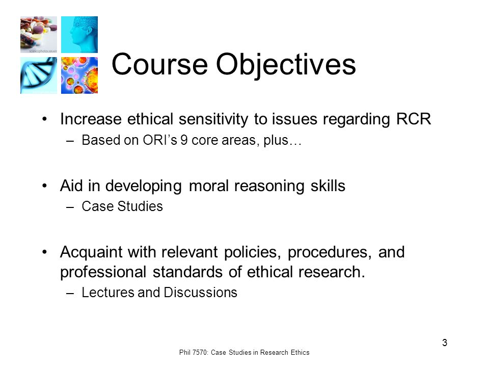 Phil 7570: Case Studies in Research Ethics 3 Course Objectives Increase ethical sensitivity to issues regarding RCR –Based on ORI's 9 core areas, plus… Aid in developing moral reasoning skills –Case Studies Acquaint with relevant policies, procedures, and professional standards of ethical research.