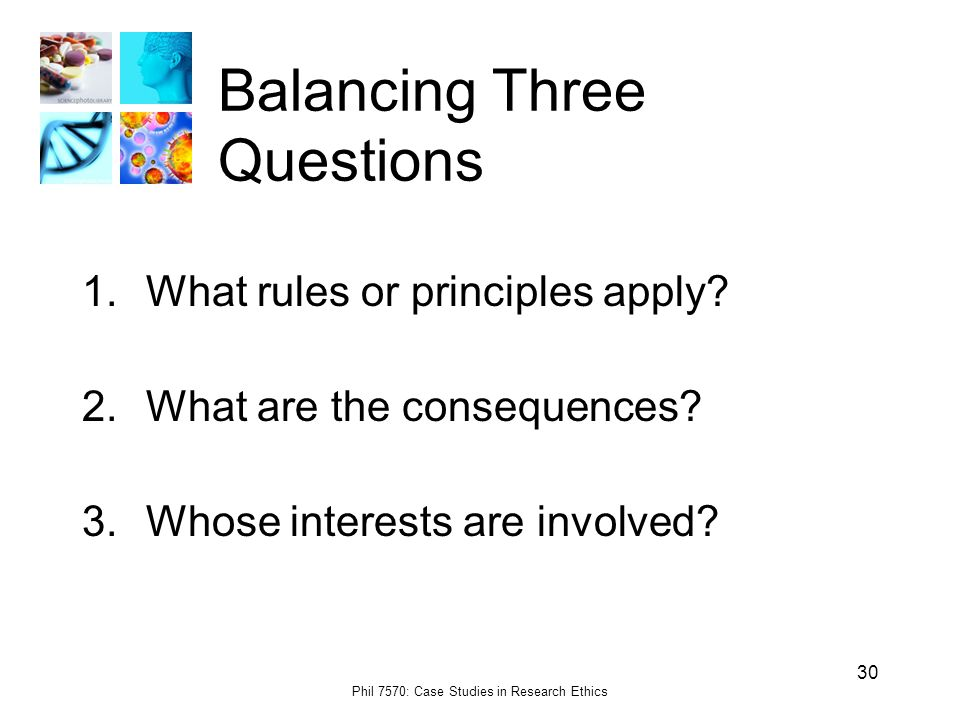 Phil 7570: Case Studies in Research Ethics 30 Balancing Three Questions 1.What rules or principles apply.