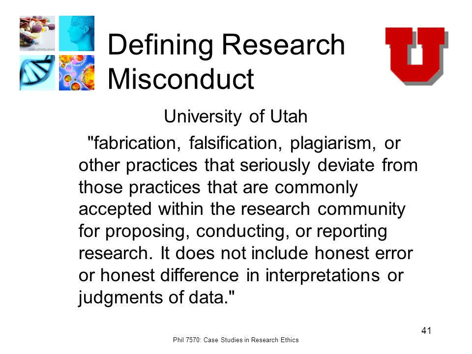 Phil 7570: Case Studies in Research Ethics 41 Defining Research Misconduct University of Utah fabrication, falsification, plagiarism, or other practices that seriously deviate from those practices that are commonly accepted within the research community for proposing, conducting, or reporting research.
