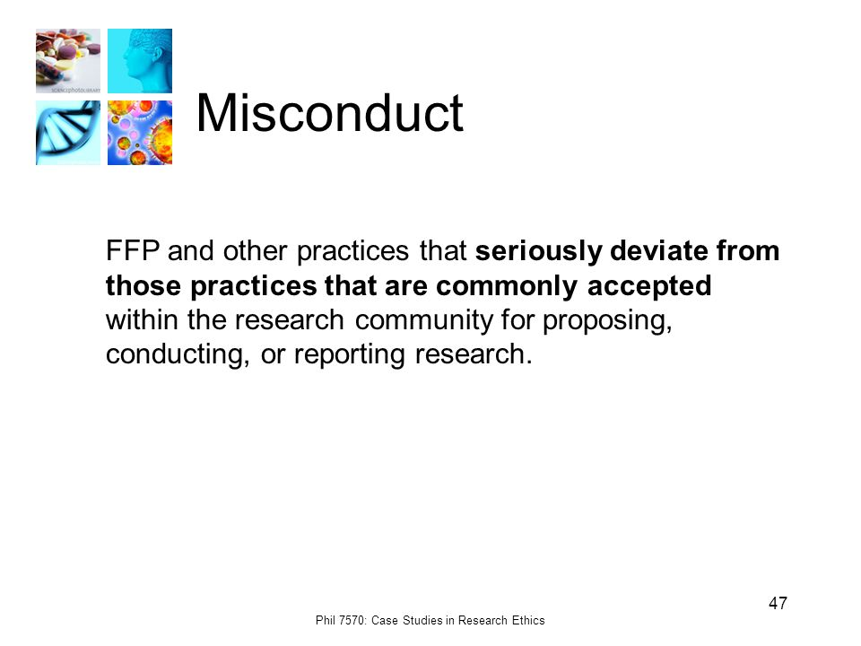 Phil 7570: Case Studies in Research Ethics 47 Misconduct FFP and other practices that seriously deviate from those practices that are commonly accepted within the research community for proposing, conducting, or reporting research.