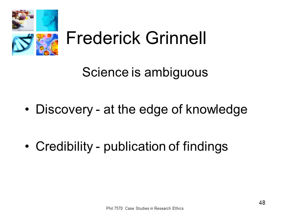 Phil 7570: Case Studies in Research Ethics 48 Frederick Grinnell Science is ambiguous Discovery - at the edge of knowledge Credibility - publication of findings