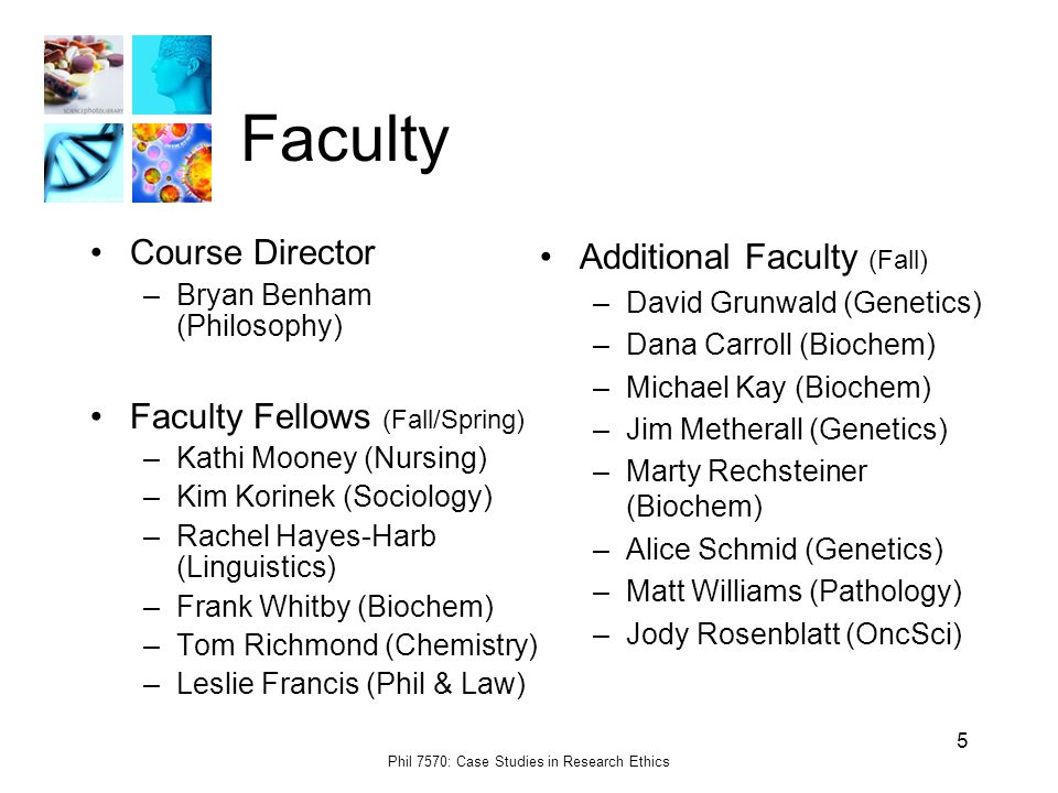 Phil 7570: Case Studies in Research Ethics 5 Faculty Course Director –Bryan Benham (Philosophy) Faculty Fellows (Fall/Spring) –Kathi Mooney (Nursing) –Kim Korinek (Sociology) –Rachel Hayes-Harb (Linguistics) –Frank Whitby (Biochem) –Tom Richmond (Chemistry) –Leslie Francis (Phil & Law) Additional Faculty (Fall) –David Grunwald (Genetics) –Dana Carroll (Biochem) –Michael Kay (Biochem) –Jim Metherall (Genetics) –Marty Rechsteiner (Biochem) –Alice Schmid (Genetics) –Matt Williams (Pathology) –Jody Rosenblatt (OncSci)